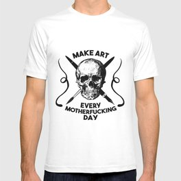 Make Art Every Motherfucking Day (black on white) T-shirt