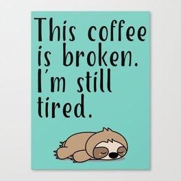 THIS COFFEE IS BROKEN. I'M STILL TIRED. Canvas Print