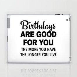 Birthdays are Good for You The More You Have The Longer You Live Laptop & iPad Skin