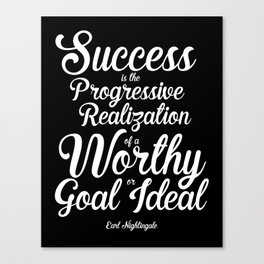 """""""Success is the progressive realization of a worthy goal or ideal."""" - Earl Nightingale Canvas Print"""