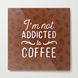 Not addicted to Coffee Metal Print