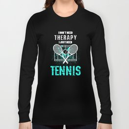 I Just Need Tennis I Don't Need Therapy Long Sleeve T-shirt