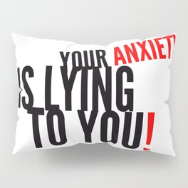 Your Anxiety Is Lying To You! Pillow Sham