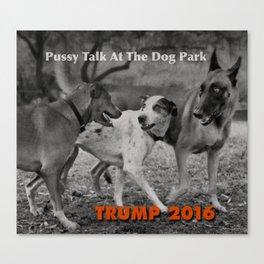 Pussy Talk At The Dog Park. Trump 2016 Canvas Print