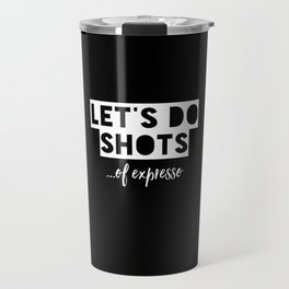 Let's do shots...of expresso Travel Mug