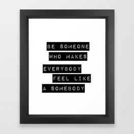 Be someone who makes everybody feel like a somebody Framed Art Print