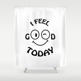 I feel good today Shower Curtain