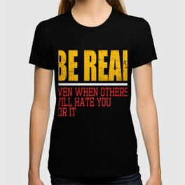 "A Real Tee For A Real You Saying ""Be Real! Even When Others Will Hate You For It"" T-shirt Design  T-shirt"