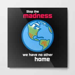 Stop the Madness we have no other home Metal Print
