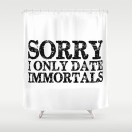 Sorry, I only date immortals! Shower Curtain