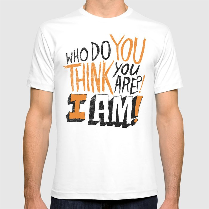 """""""WHO DO YOU THINK YOU ARE?! I AM!!"""" T-shirt"""