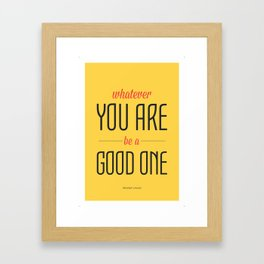 WHATEVER YOU ARE BE  A GOOD ONE Framed Art Print