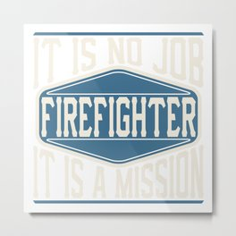 Firefighter  - It Is No Job, It Is A Mission Metal Print