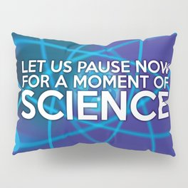 LET US PAUSE NOW FOR A MOMENT OF SCIENCE Pillow Sham