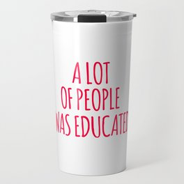 A Lot Of People Was Educated Travel Mug