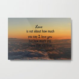 Love is not about how much you say I love you but how much you prove that it's true Metal Print