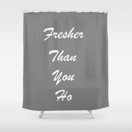 Fresher Than You Ho Shower Curtain