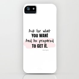 Ask for what you want, And be prepared to get it. ~Maya Angelou iPhone Case