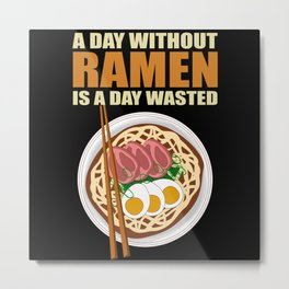 Ramen   A Day Without Is Wasted   Noodle Soup Gift Metal Print