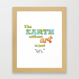 "The Earth Without Art Is Just ""Eh"" Framed Art Print"