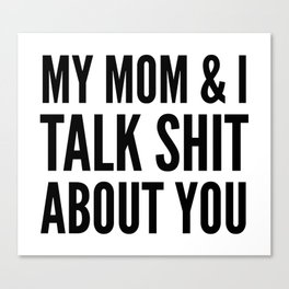MY MOM & I TALK SHIT ABOUT YOU Canvas Print