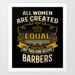 All Women Are Created Equal But Then Some Become Barbers Art Print