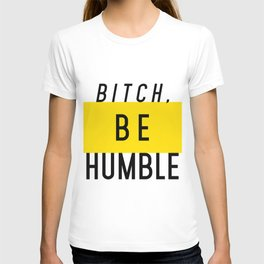 Bitch, be humble T-shirt