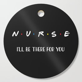 Nurse, I'll Be There For You Cutting Board
