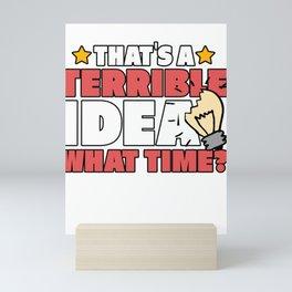 Sarcastic Humorous Joke Horrible Statement Sarcasm That's A Terrible Idea What Time? Funny Gift Mini Art Print