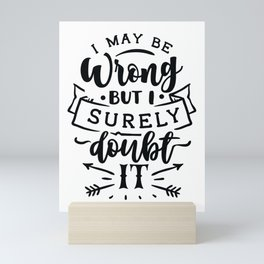 I may be wrong but I surely doubt it - Funny hand drawn quotes illustration. Funny humor. Life sayings. Mini Art Print