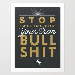Stop Falling For Your Own Bullshit Art Print