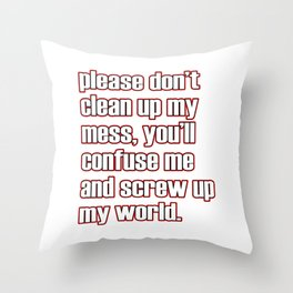 "A simple ""Please don't clean up my mess, you'll confuse me and screw up my world"" T-shirt Design Throw Pillow"