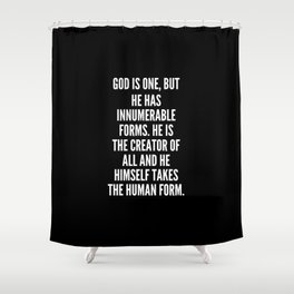 God is one but he has innumerable forms He is the creator of all and He himself takes the human form Shower Curtain