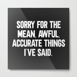 Mean, Awful, Accurate Things Funny Quote Metal Print