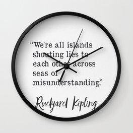 We're all islands shouting lies to each other across seas of misunderstanding. Rudyard Kipling Wall Clock