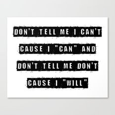 Don't tell me I can't, cause I can and don't tell me don't  cause I will Canvas Print