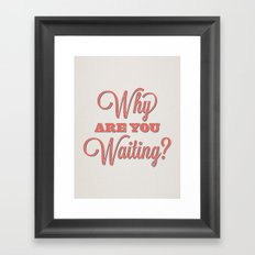 Why are you waiting? Framed Art Print