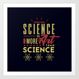 Sometimes, Science Is More Art Than Science Art Print
