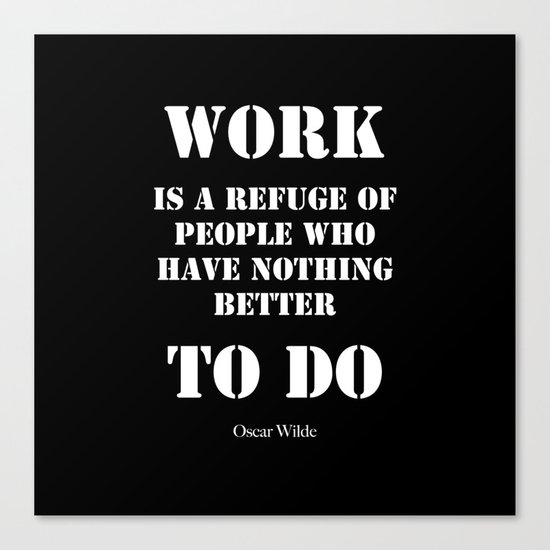 """""""Work is a refuge of people who have nothing better to do"""" -  Oscar Wilde Canvas Print"""
