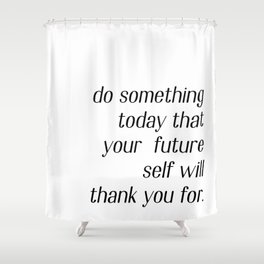 Do something today that your future self will thank you for Shower Curtain