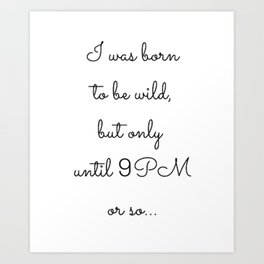 I was born to be wild, but only until 9PM or so... Art Print