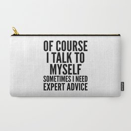 Of Course I Talk To Myself Sometimes I Need Expert Advice Carry-All Pouch
