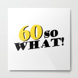 60 so what funny inspirational 60th birthday quote Metal Print