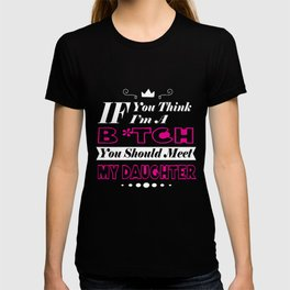 If You Think I'm A B You Should Meet My Daughter Gift Tee T-shirt