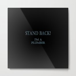 "Funny ""Stand Back - I'm A Plumber"" Joke Metal Print"