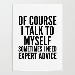 Of Course I Talk To Myself Sometimes I Need Expert Advice Poster
