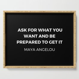 Maya Angelou Inspiration Quotes - Ask for what you want and be prepared to get it Serving Tray