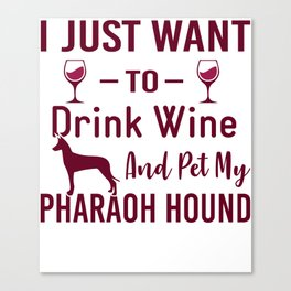 I Just Want To Drink Wine And Pet My Pharaoh Hound wr Canvas Print