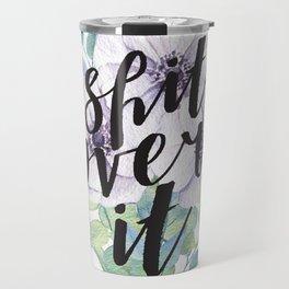 shit, over it Travel Mug
