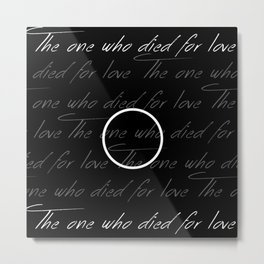 The One Who Died For Love Metal Print